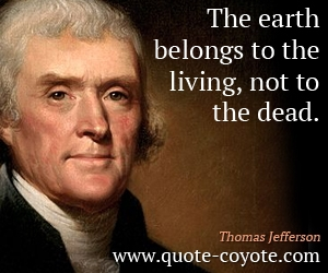 quotes - The earth belongs to the living, not to the dead.