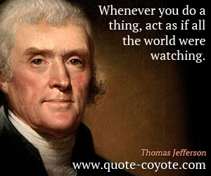 quotes - Whenever you do a thing, act as if all the world were watching.