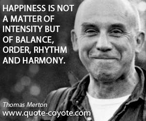 Happiness quotes - Happiness is not a matter of intensity but of balance, order, rhythm and harmony.