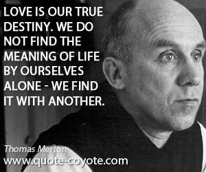 quotes - Love is our true destiny. We do not find the meaning of life by ourselves alone - we find it with another.