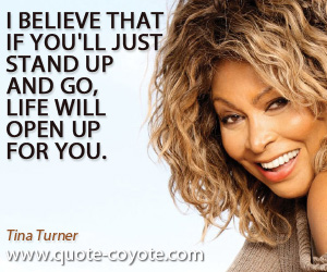 Wise quotes - I believe that if you'll just stand up and go, life will open up for you.