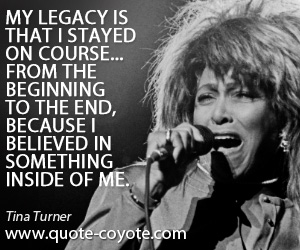Something quotes - My legacy is that I stayed on course... from the beginning to the end, because I believed in something inside of me.