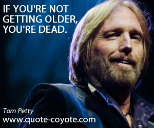 quotes - If you're not getting older, you're dead.