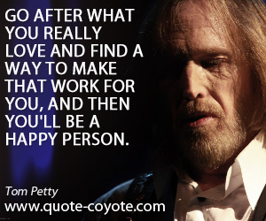 Make quotes - Go after what you really love and find a way to make that work for you, and then you'll be a happy person.
