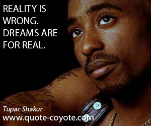 Dreams quotes - Reality is wrong. Dreams are for real.