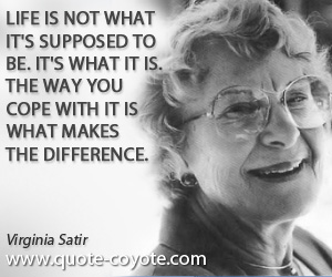 Difference quotes - Life is not what it's supposed to be. It's what it is. The way you cope with it is what makes the difference.