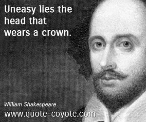 Easy quotes - Uneasy lies the head that wears a crown.