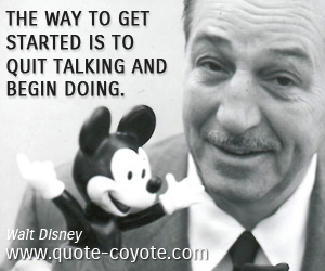 quotes - The way to get started is to quit talking and begin doing.