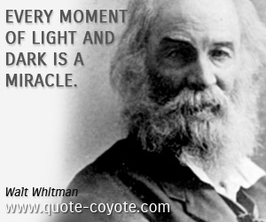 quotes - Every moment of light and dark is a miracle.