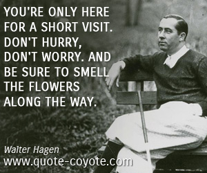 Knowledge quotes - You're only here for a short visit. Don't hurry, don't worry. And be sure to smell the flowers along the way.