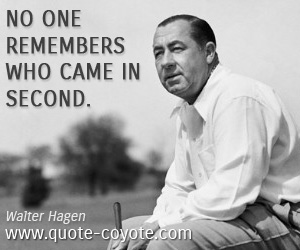quotes - No one remembers who came in second.