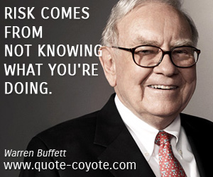 quotes - Risk comes from not knowing what you're doing.