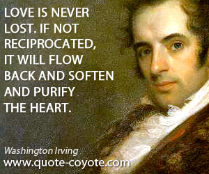 Heart quotes - Love is never lost. If not reciprocated, it will flow back and soften and purify the heart.