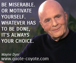 quotes - Be miserable. Or motivate yourself. Whatever has to be done, it's always your choice.