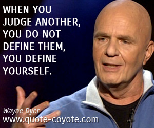 quotes - When you judge another, you do not define them, you define yourself.