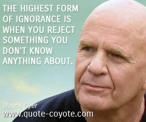 quotes - The highest form of ignorance is when you reject something you don't know anything about.
