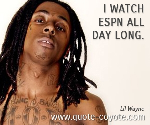 quotes - I watch ESPN all day long.