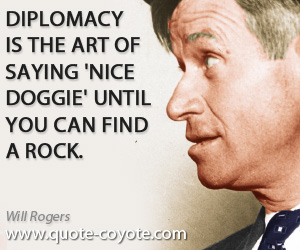 quotes - Diplomacy is the art of saying 'Nice doggie' until you can find a rock.