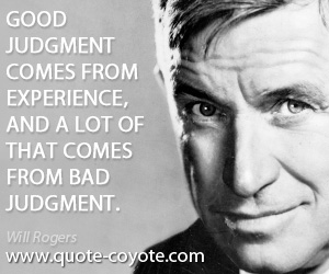 Good quotes - Good judgment comes from experience, and a lot of that comes from bad judgment.
