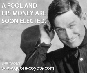 quotes - A fool and his money are soon elected.