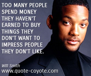 quotes - Too many people spend money they haven't earned to buy things they don't want to impress people they don't like.