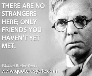 quotes - There are no strangers here; Only friends you haven't yet met.
