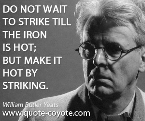 quotes - Do not wait to strike till the iron is hot; but make it hot by striking.