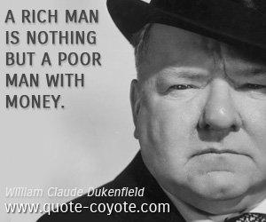Rich quotes - A rich man is nothing but a poor man with money.