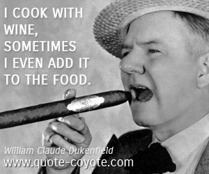 Wine quotes - I cook with wine, sometimes I even add it to the food.