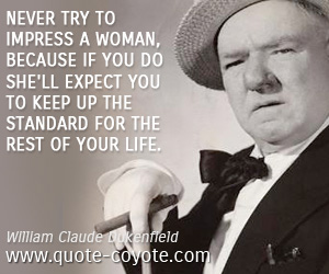quotes - Never try to impress a woman, because if you do she'll expect you to keep up the standard for the rest of your life.