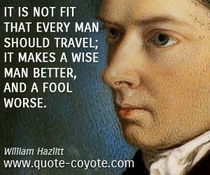 Make quotes - It is not fit that every man should travel; it makes a wise man better, and a fool worse.