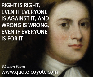 Against quotes - Right is right, even if everyone is against it, and wrong is wrong, even if everyone is for it.