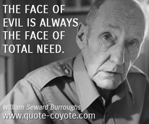 quotes - The face of evil is always the face of total need.