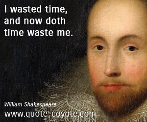 Wasted quotes - I wasted time, and now doth time waste me.