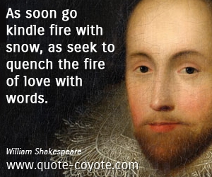 Kindle quotes - As soon go kindle fire with snow, as seek to quench the fire of love with words.