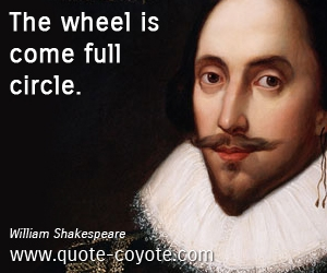 quotes - The wheel is come full circle.