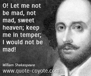 Temper quotes - O! Let me not be mad, not mad, sweet heaven; keep me in temper; I would not be mad!