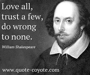 Few quotes - Love all, trust a few, do wrong to none.