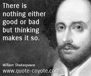 Thinking quotes - There is nothing either good or bad but thinking makes it so.