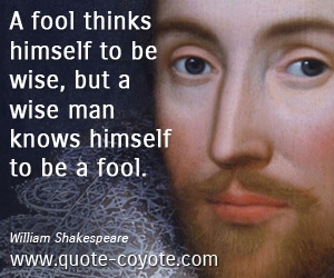 Wise quotes - A fool thinks himself to be wise, but a wise man knows himself to be a fool.