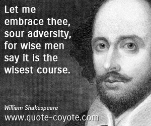 Wise quotes - Let me embrace thee, sour adversity, for wise men say it is the wisest course.