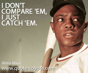 quotes - I don't compare 'em, I just catch 'em.