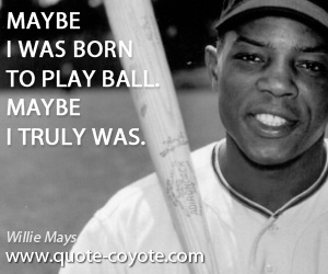 quotes - Maybe I was born to play ball. Maybe I truly was.
