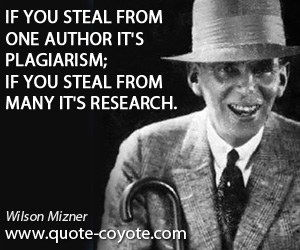 quotes - If you steal from one author it's plagiarism; if you steal from many it's research.