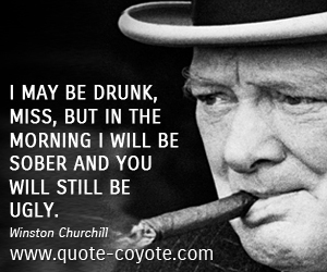 quotes - I may be drunk, Miss, but in the morning I will be sober and you will still be ugly.