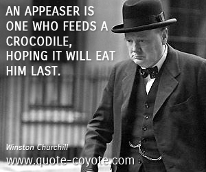 quotes - An appeaser is one who feeds a crocodile, hoping it will eat him last.
