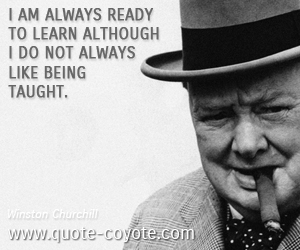 Fun quotes - I am always ready to learn although I do not always like being taught.