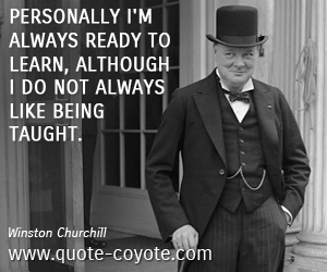 Fun quotes - Personally I'm always ready to learn, although I do not always like being taught.