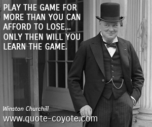 Learn quotes - Play the game for more than you can afford to lose... only then will you learn the game.