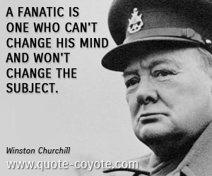 Fanatic quotes - <p>A fanatic is one who can't change his mind and won't change the subject.</p>
